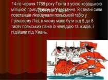 Взяття Умані: 14-го червня 1768 року Гонта з усією козацькою міліцією приєдна...