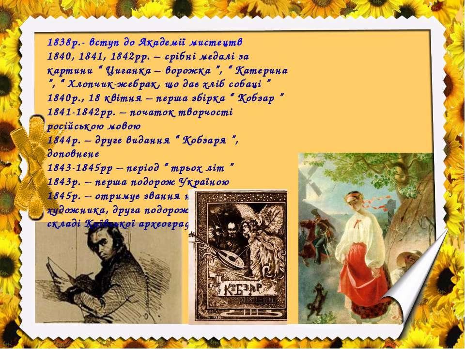 1838р.- вступ до Академії мистецтв 1840, 1841, 1842рр. – срібні медалі за кар...