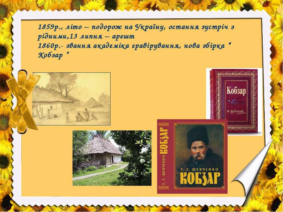 1859р., літо – подорож на Україну, остання зустріч з рідними,13 липня – арешт...