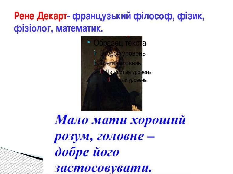 Рене Декарт- французький філософ, фізик, фізіолог, математик.