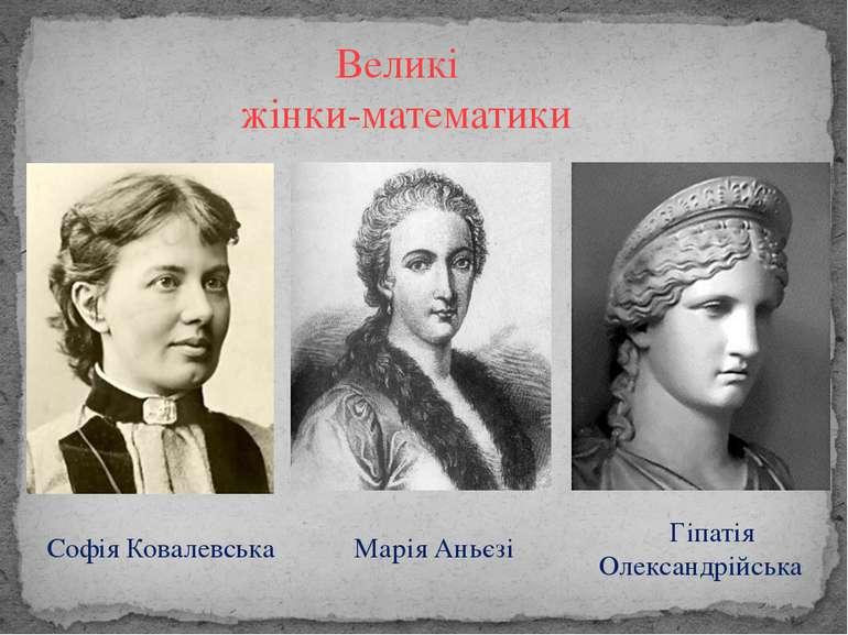 Великі жінки-математики Софія Ковалевська Марія Аньєзі Гіпатія Олександрійська