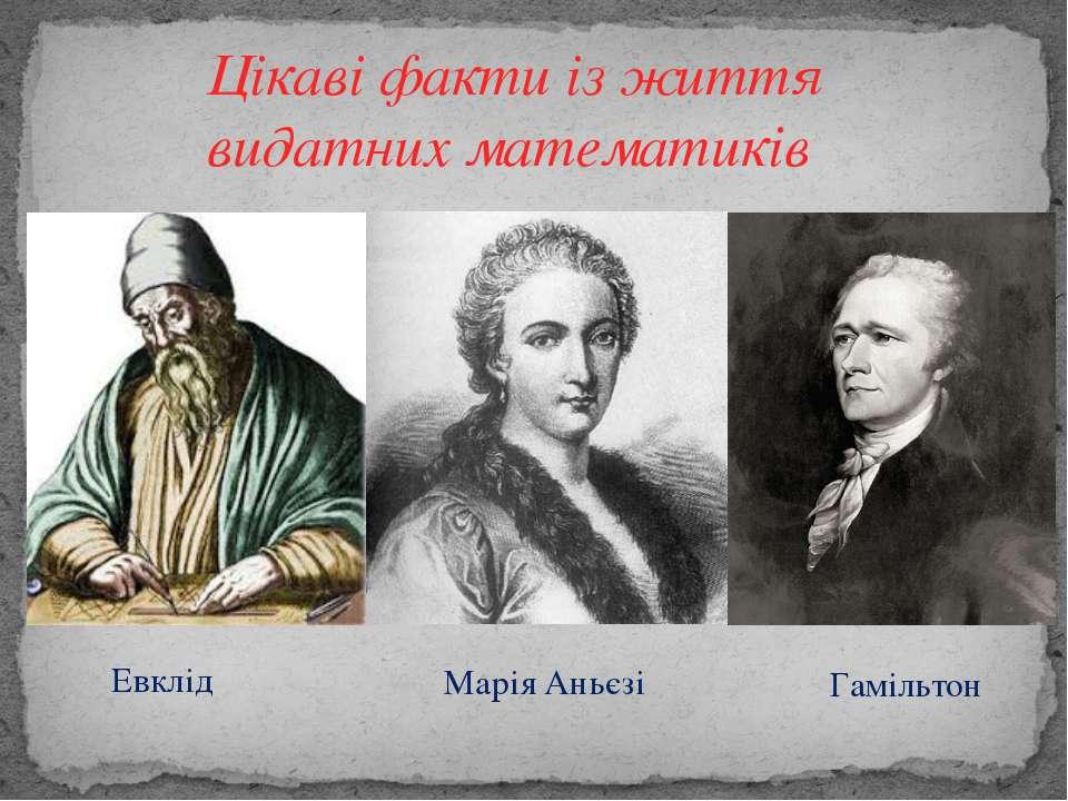 Цікаві факти із життя видатних математиків Марія Аньєзі Евклід Гамільтон