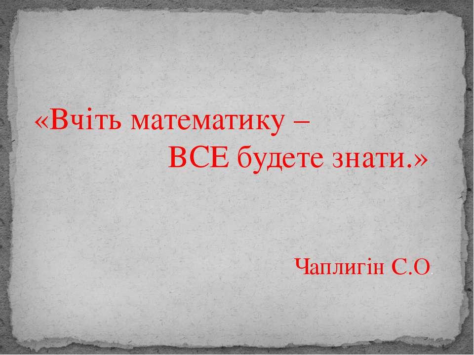 «Вчіть математику – ВСЕ будете знати.» Чаплигін С.О.