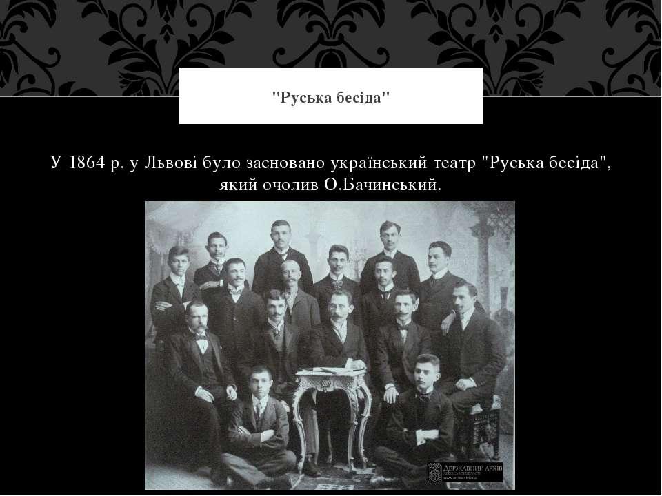 """У 1864 р. у Львові було засновано український театр """"Руська бесіда"""", який очо..."""