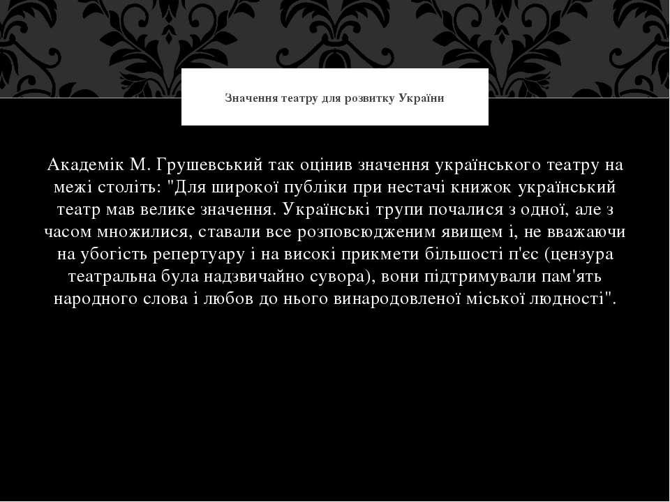 Академік М. Грушевський так оцінив значення українського театру на межі столі...