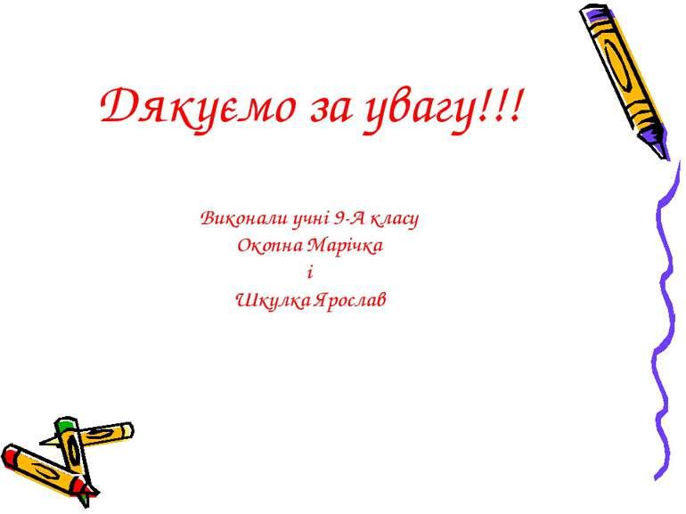 Дякуємо за увагу!!! Виконали учні 9-А класу Окопна Марічка і Шкулка Ярослав
