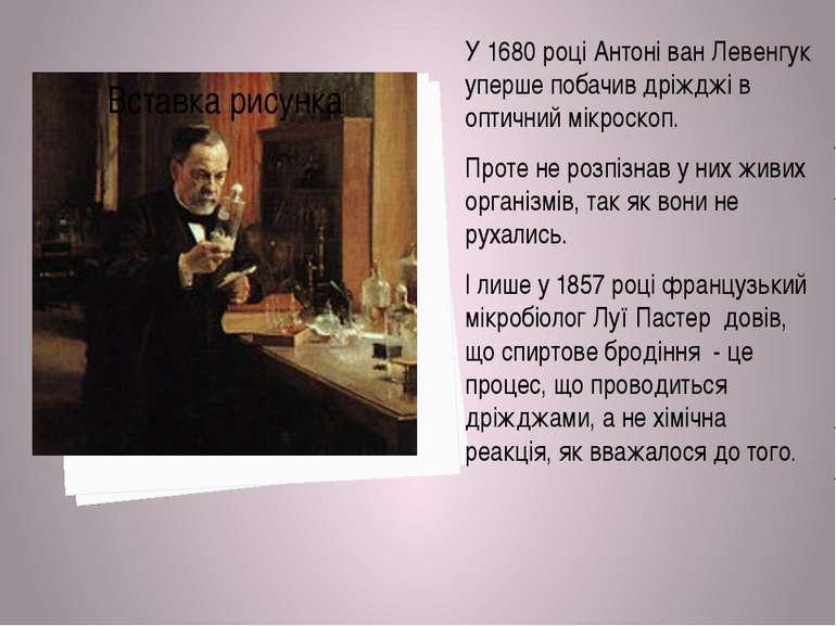 У 1680 році Антоні ван Левенгук уперше побачив дріжджі в оптичний мікроскоп. ...