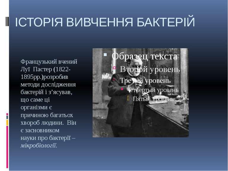 ІСТОРІЯ ВИВЧЕННЯ БАКТЕРІЙ Французький вчений Луї Пастер (1822-1895рр.)розроби...