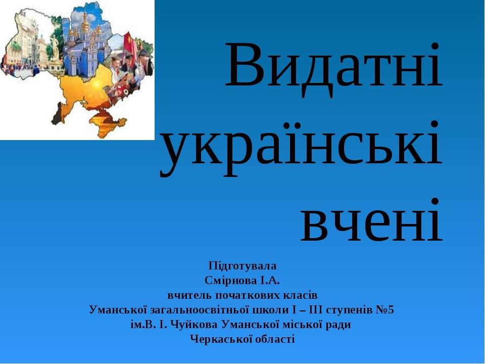 Видатні українські вчені Підготувала Смірнова І.А. вчитель початкових класів ...