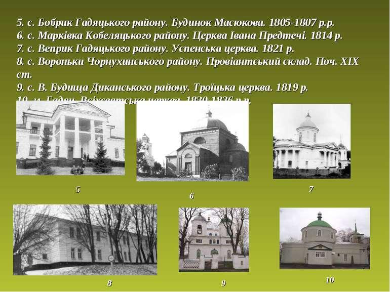 5. с. Бобрик Гадяцького району. Будинок Масюкова. 1805-1807 р.р. 6. с.Марків...