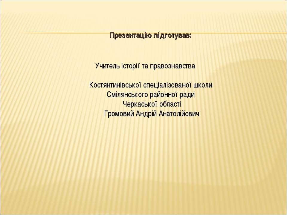 Презентацію підготував: Учитель історії та правознавства Костянтинівської спе...