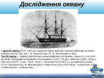 Дослідження океану У другий період (1749 -1873 рр.) одержані перші дані про т...