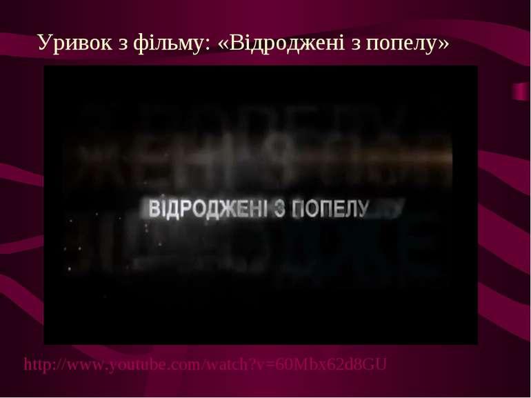 Уривок з фільму: «Відроджені з попелу» http://www.youtube.com/watch?v=60Mbx62...