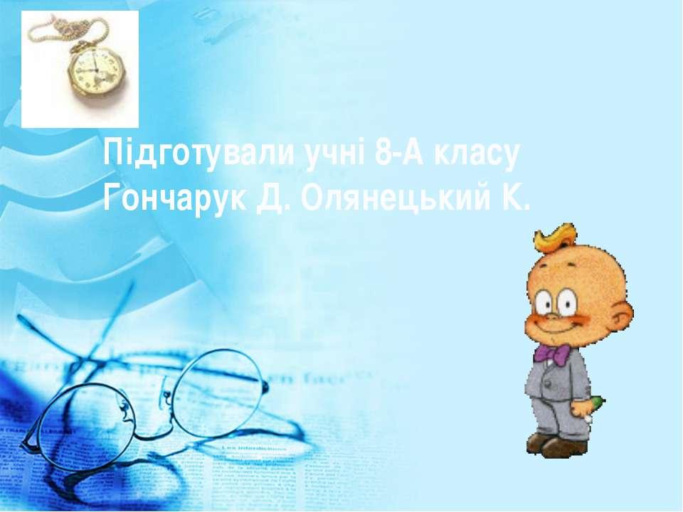 Підготували учні 8-А класу Гончарук Д. Олянецький К.
