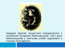 Невдовзі братам пощастило породичатися з гетьманом Богданом Хмельницьким. 165...