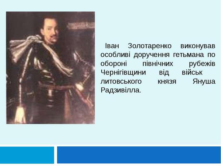 Іван Золотаренко виконував особливі доручення гетьмана по обороні північних р...