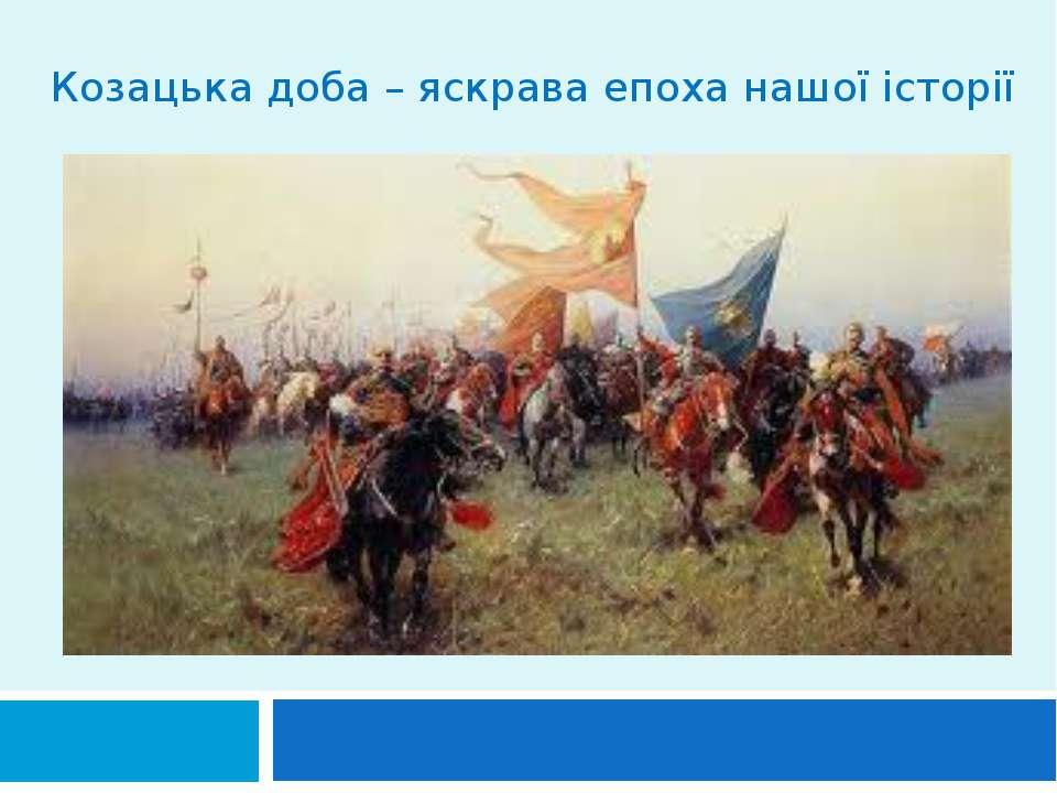 Козацька доба – яскрава епоха нашої історії