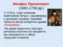 Феофан Прокопович (1681-1736 рр.) У 1716 р. став головним помічником Петра І,...