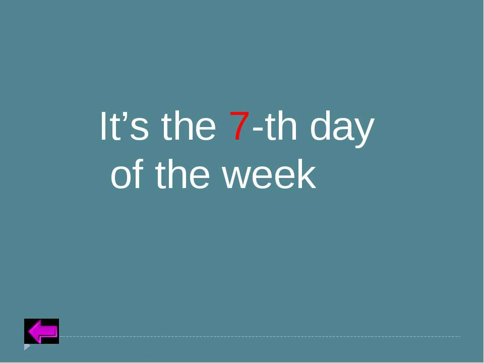 Insert Text for Question Category 5 – 10 points It's the 7-th day of the week