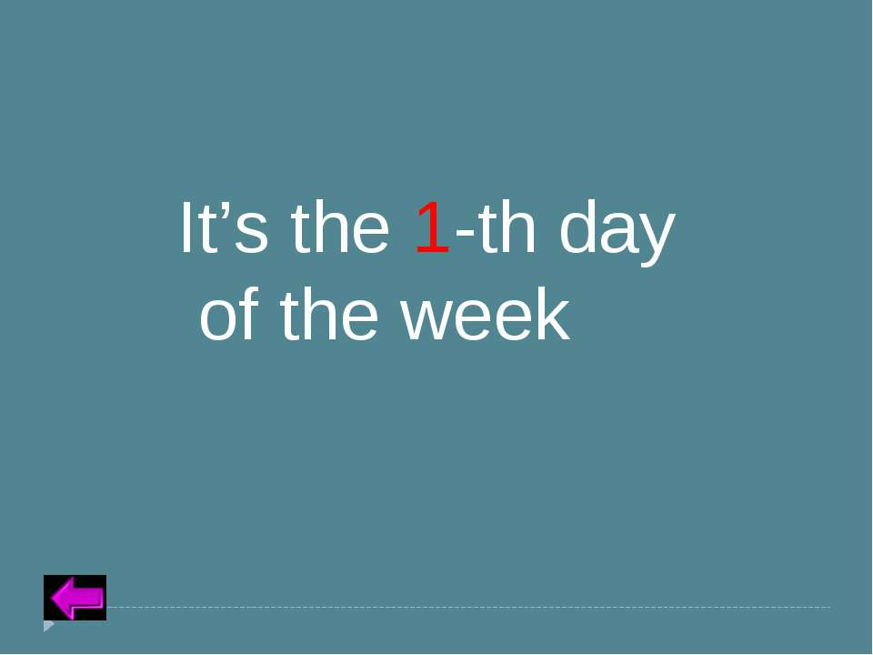 Insert Text for Question Category 5 – 20 points It's the 1-th day of the week