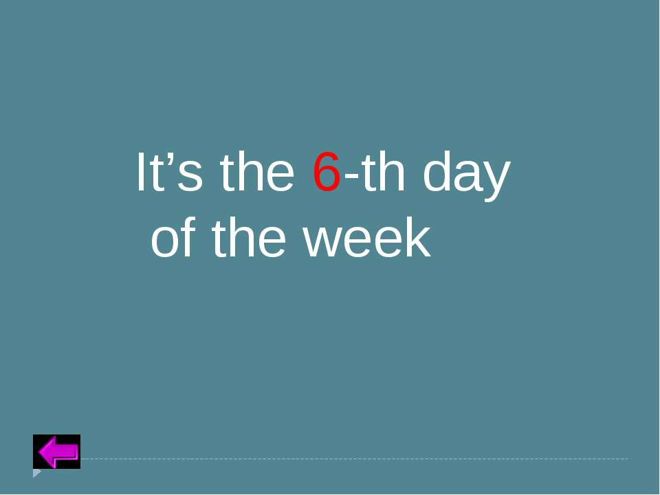 Insert Text for Question Category 5 – 30 points It's the 6-th day of the week