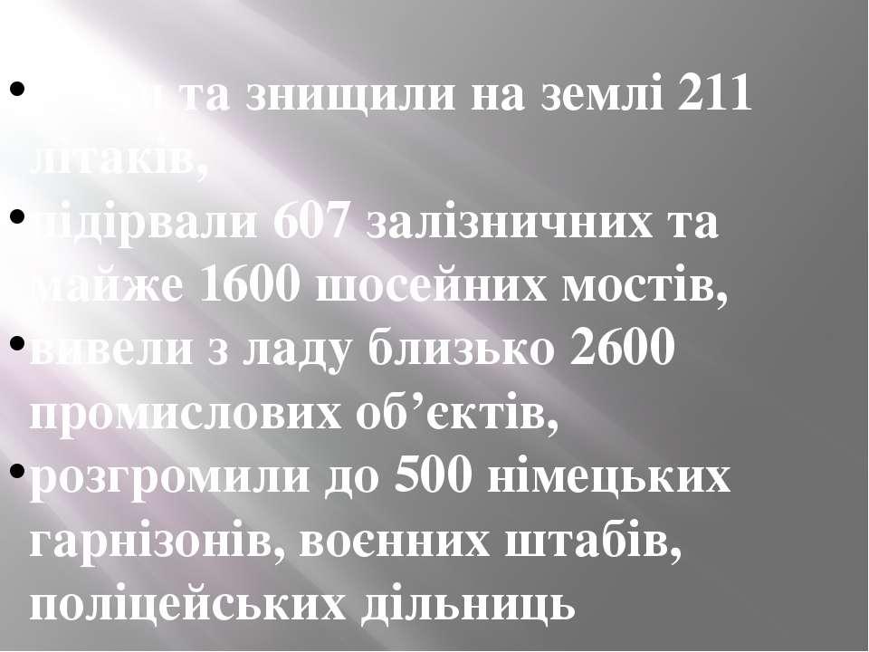 збили та знищили на землі 211 літаків, підірвали 607 залізничних та майже 160...