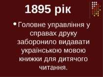 1895 рік Головне управління у справах друку заборонило видавати українською м...