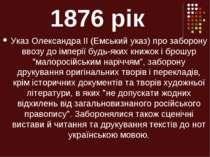1876 рік Указ Олександра II (Емський указ) про заборону ввозу до імперії будь...