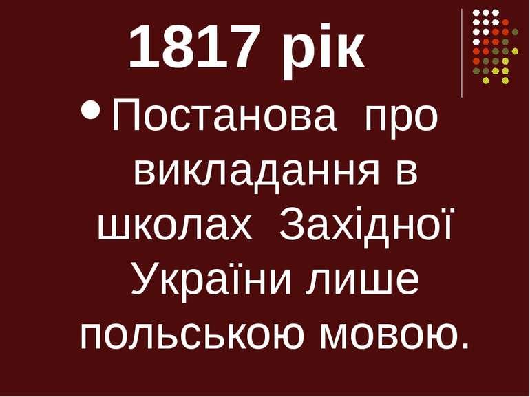 1817 рік Постанова про викладання в школах Західної України лише польською мо...