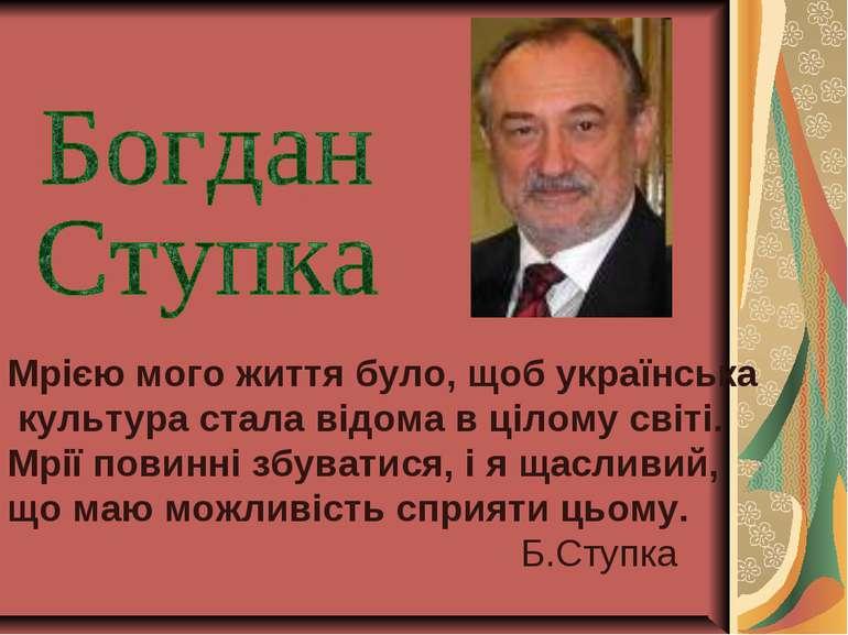 Мрією мого життя було, щоб українська культура стала відома в цілому світі. М...