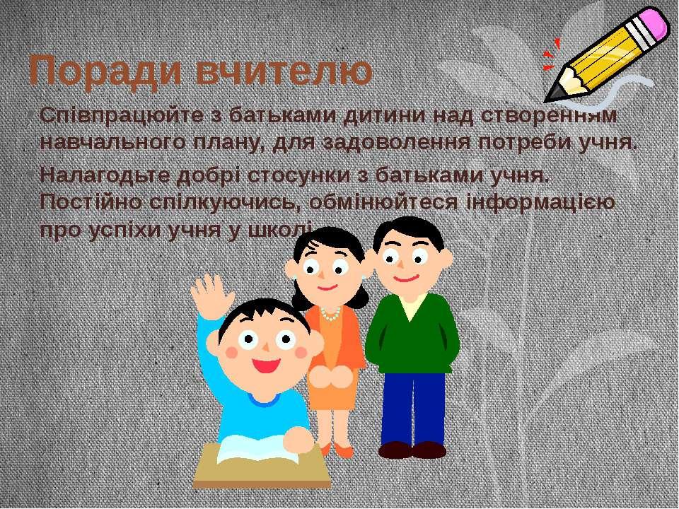 Поради вчителю Співпрацюйте з батьками дитини над створенням навчального план...