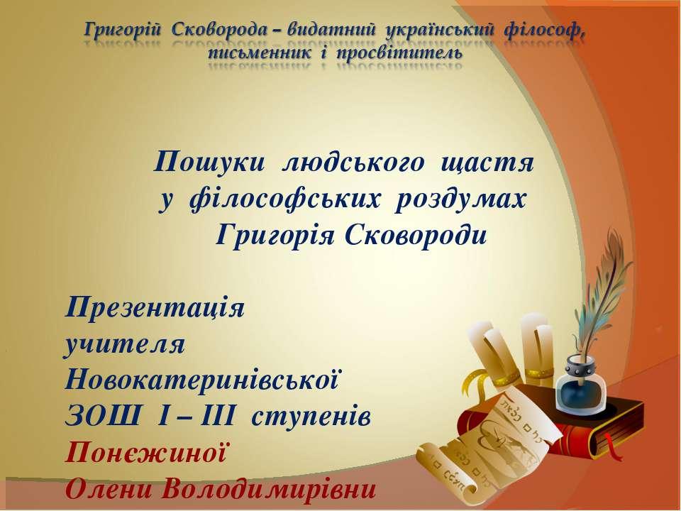 Пошуки людського щастя у філософських роздумах Григорія Сковороди Презентація...