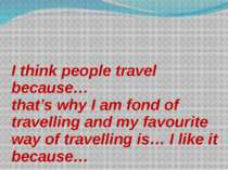 I think people travel because… that's why I am fond of travelling and my favo...