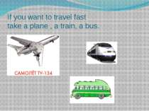 If you want to travel fast take a plane , a train, a bus.