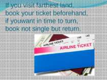 If you visit farthest land, book your ticket beforehand, if youwant in time t...