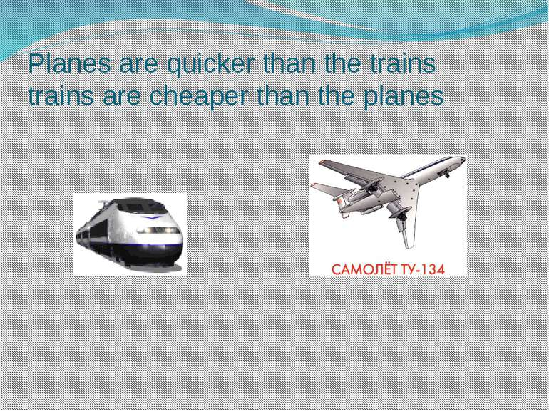 Planes are quicker than the trains trains are cheaper than the planes