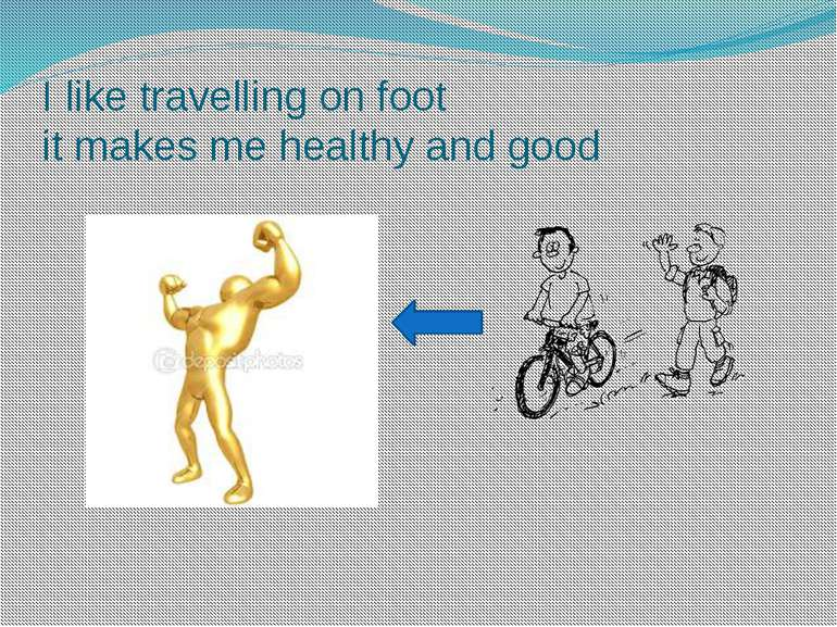 I like travelling on foot it makes me healthy and good