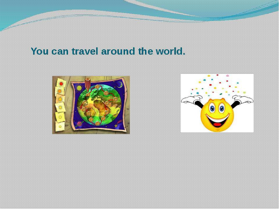 You can travel around the world.