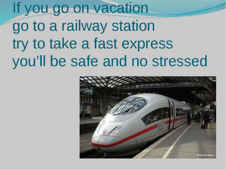 If you go on vacation go to a railway station try to take a fast express you'...