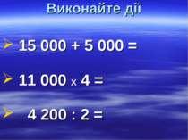 Виконайте дії 15000 + 5000 = 11000 Х 4 = 4200 : 2 =