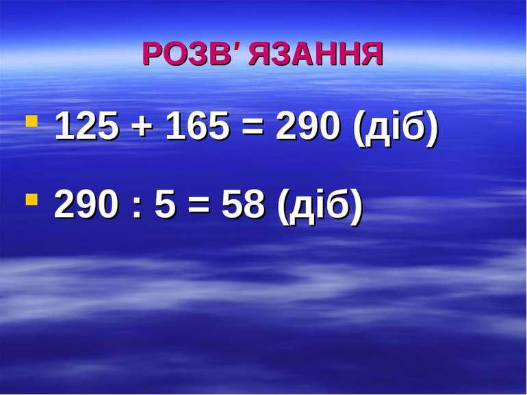 РОЗВ' ЯЗАННЯ 125 + 165 = 290 (діб) 290 : 5 = 58 (діб)