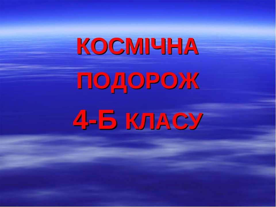 КОСМІЧНА ПОДОРОЖ 4-Б КЛАСУ
