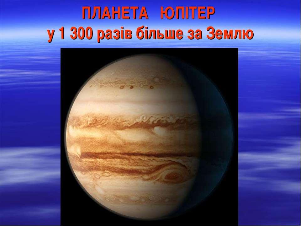ПЛАНЕТА ЮПІТЕР у 1 300 разів більше за Землю