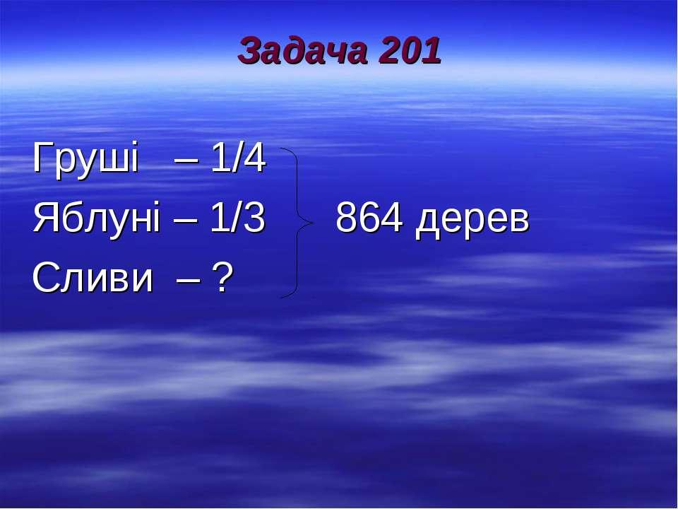 Задача 201 Груші – 1/4 Яблуні – 1/3 864 дерев Сливи – ?