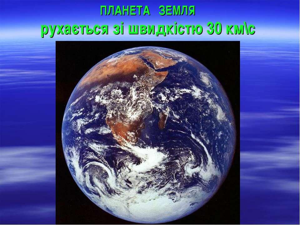 ПЛАНЕТА ЗЕМЛЯ рухається зі швидкістю 30 км\с