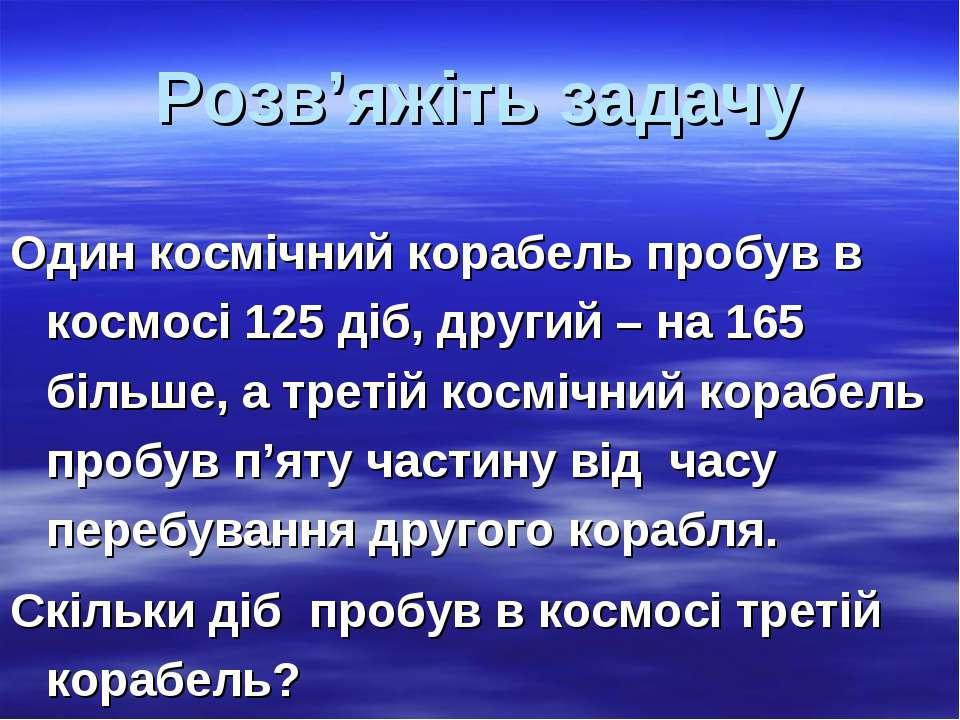 Розв'яжіть задачу Один космічний корабель пробув в космосі 125 діб, другий – ...