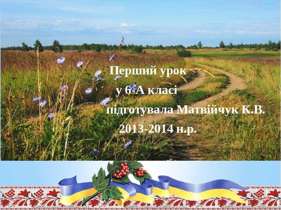 Перший урок у 6-А класі підготувала Матвійчук К.В. 2013-2014 н.р.
