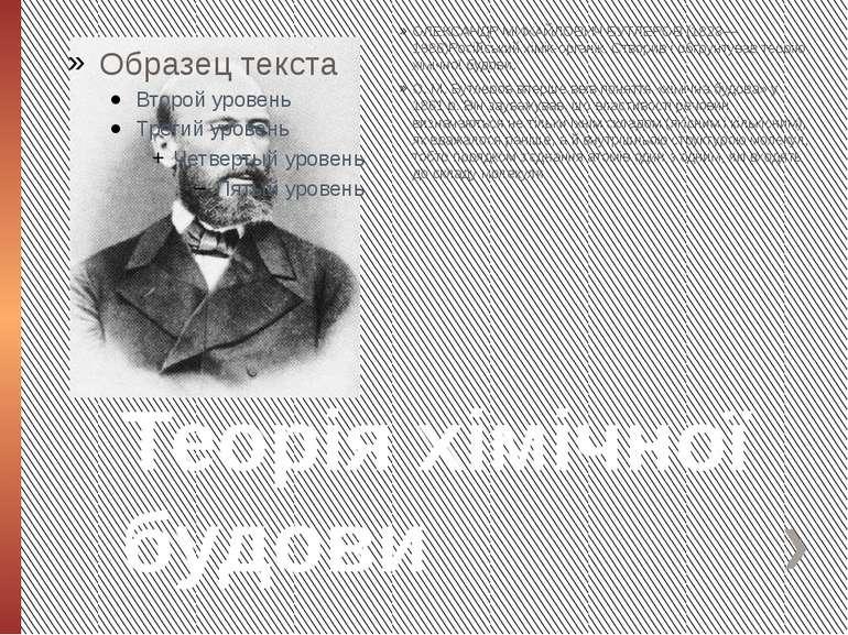 Теорія хімічної будови ОЛЕКСАНДР МИХАЙЛОВИЧ БУТЛЕРОВ (1828—1886)Російський хі...