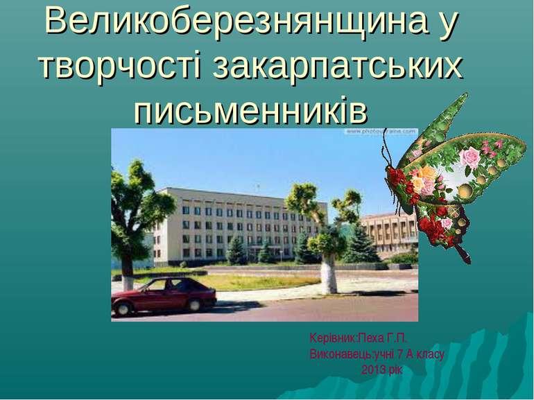 Великоберезнянщина у творчості закарпатських письменників Керівник:Пеха Г.П. ...