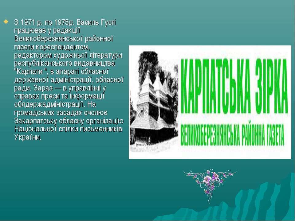 З 1971 р. по 1975р. Василь Густі працював у редакції Великоберезнянської райо...